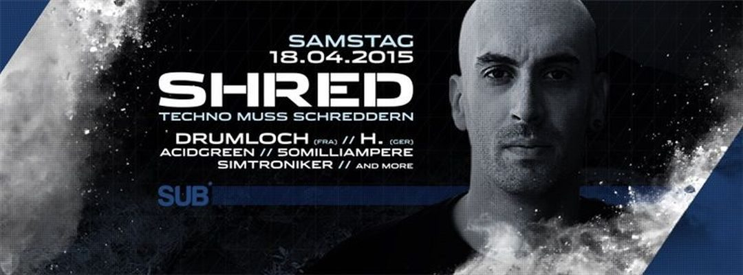 SHRED – Techno muss schreddern meets Drumloch – 18.4.15